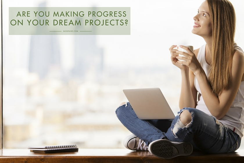 Make progress on your dream projects