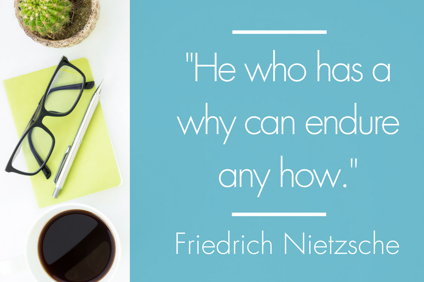 He who has a why can endure any how. — Friedrich Nietzsche