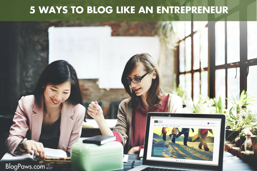 Here are 5 Ways to Blog Like an Entrepreneur - BlogPaws.com