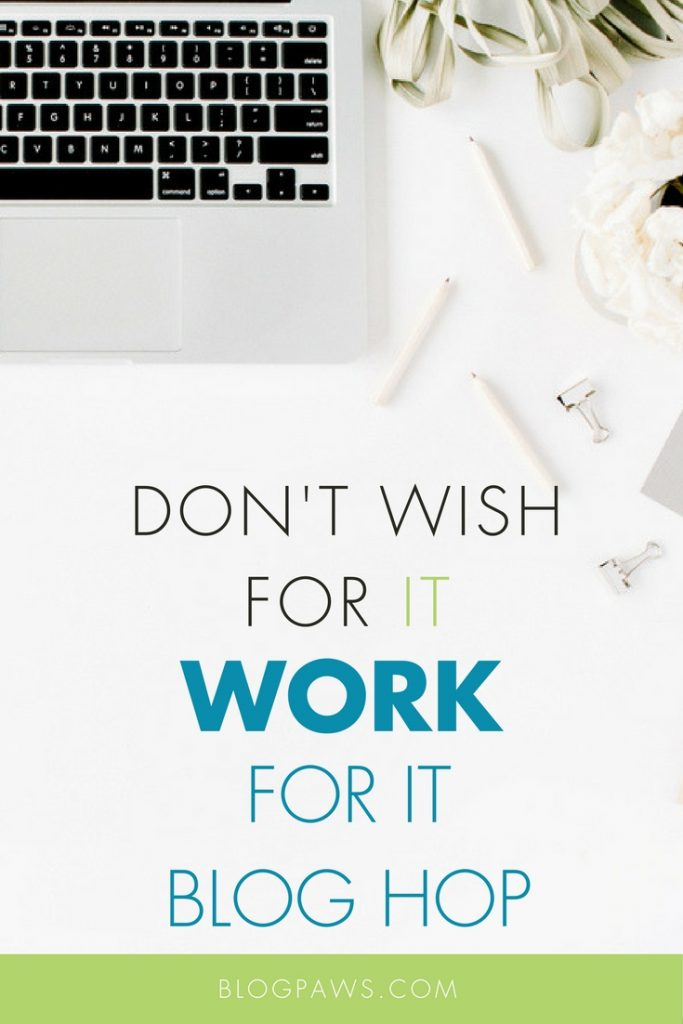 Dont Wish For It Work For It Blog Hop
