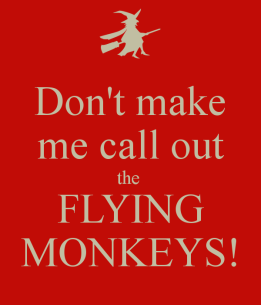 don't make me call out the flying monkeys