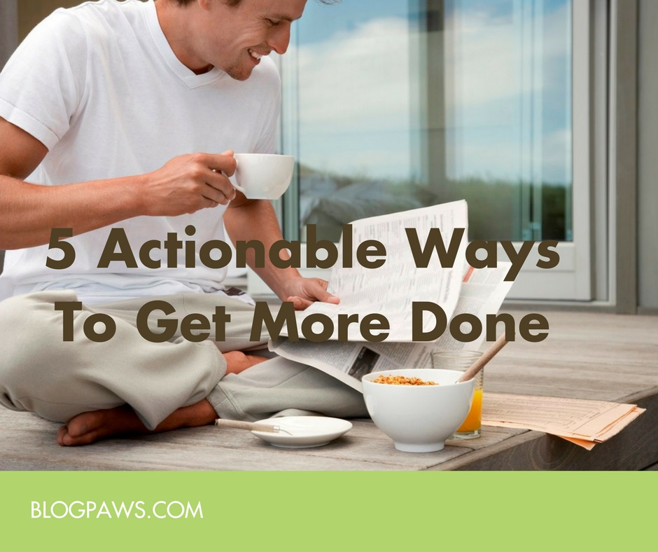 5 actionable ways to get more done