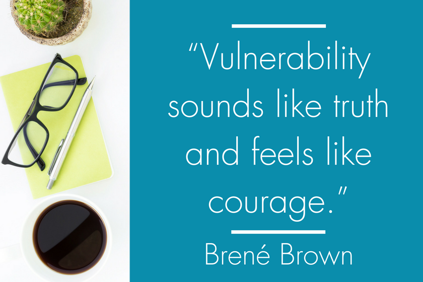 """Vulnerability sounds like truth and feels like courage."" Brene Brown"