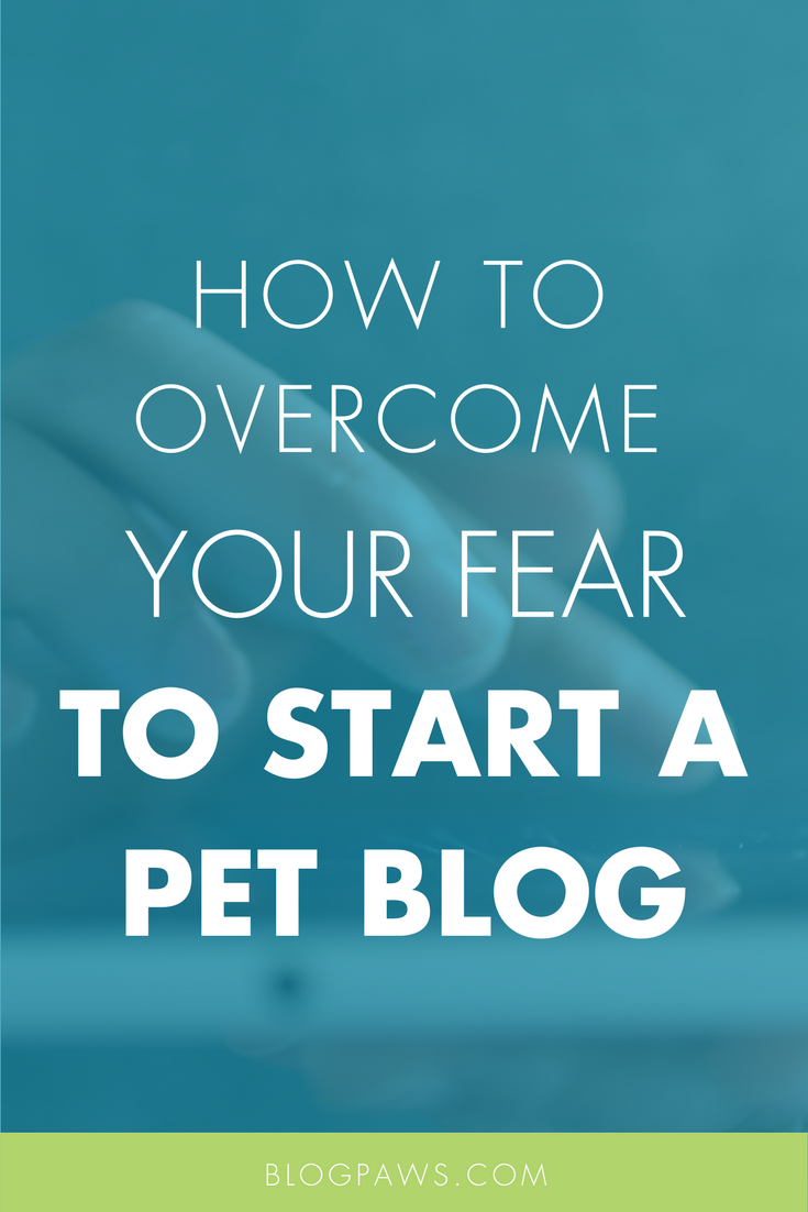 How to Overcome Your Fear to Start a Pet Blog