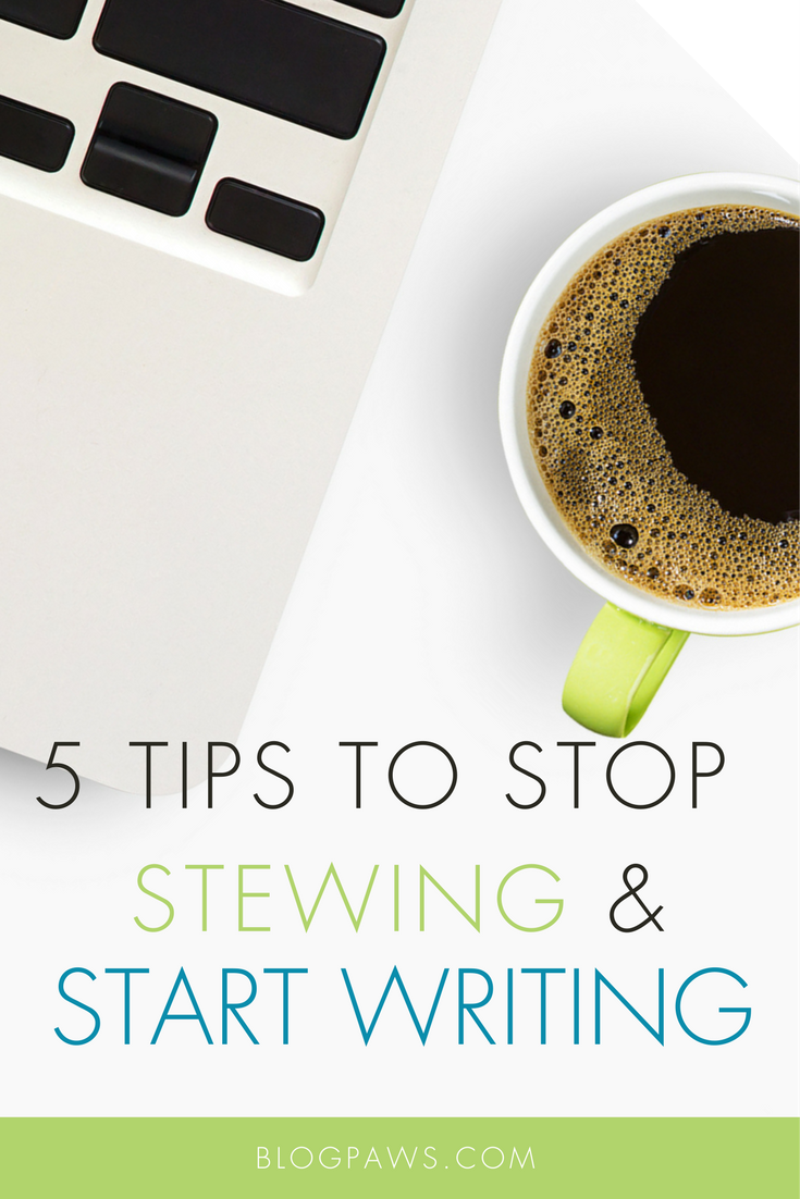 5 Tips to Stop Stewing and Start Writing